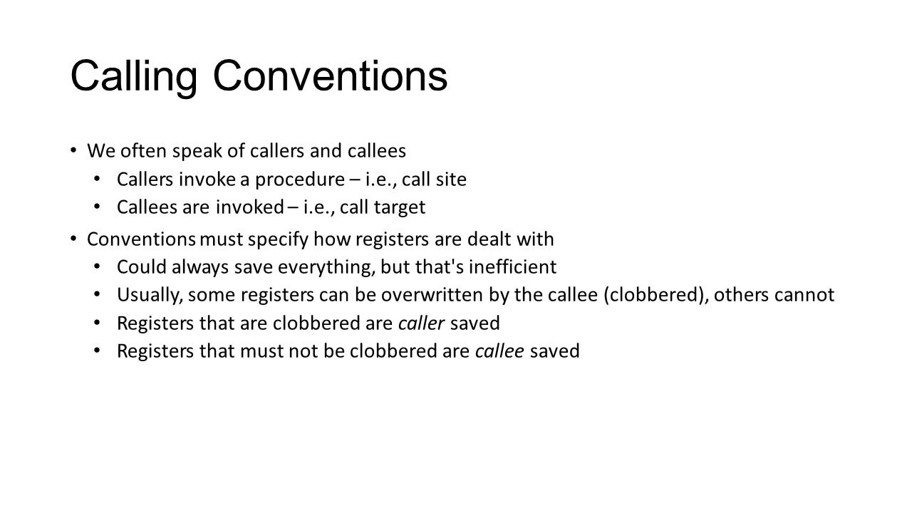Calling Conventions We often speak of callers and callees Callers invoke a procedure – i.e., call site Callees are invoked – i.e., call target Convent
