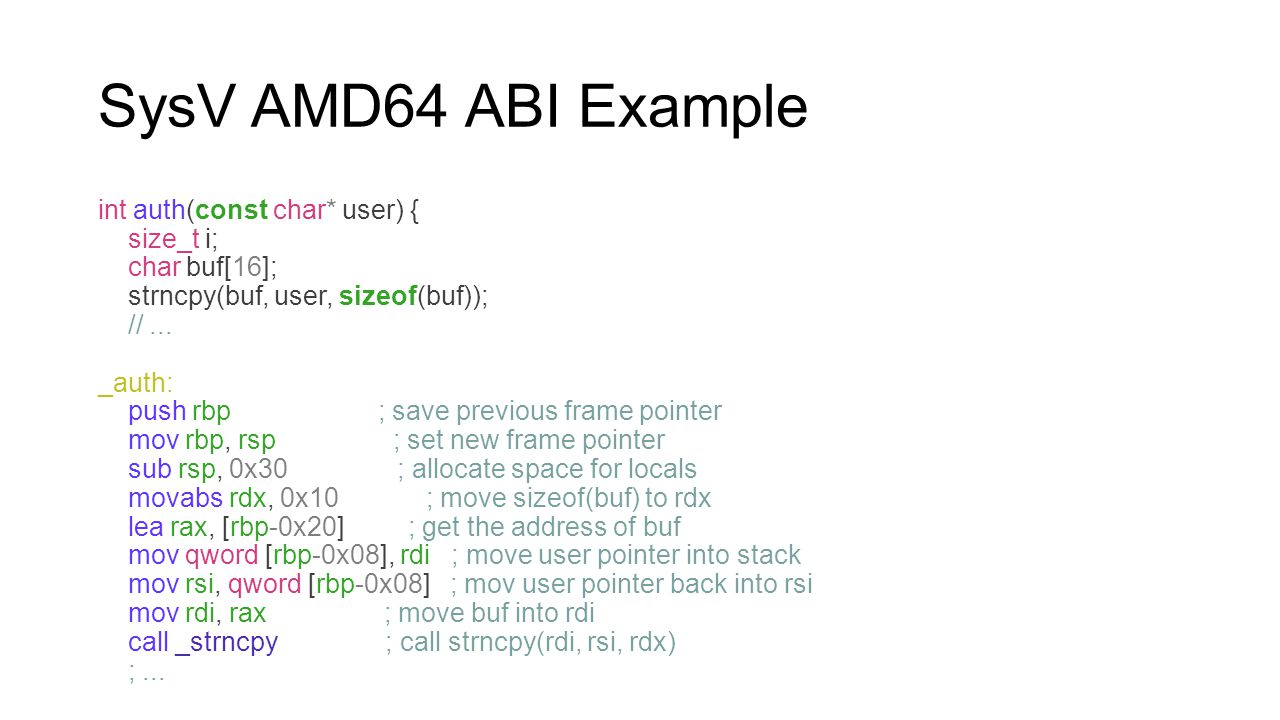 SysV AMD64 ABI Example int auth(const char* user) { size_t i; char buf[16]; strncpy(buf, user, sizeof(buf)); //... _auth: push rbp ; save previous fra