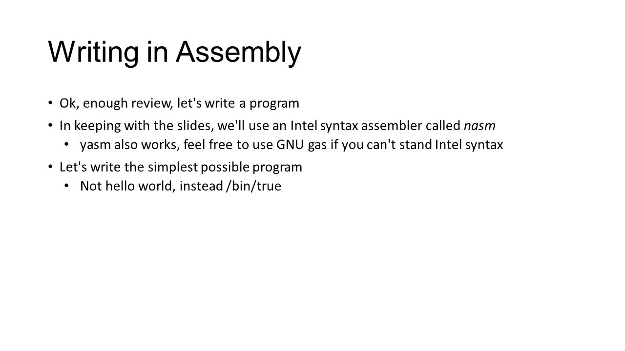 Writing in Assembly Ok, enough review, let's write a program In keeping with the slides, we'll use an Intel syntax assembler called nasm yasm also wor