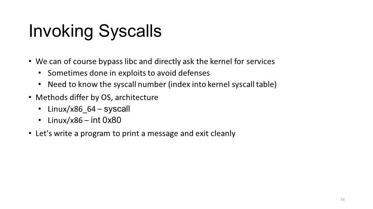 Invoking Syscalls We can of course bypass libc and directly ask the kernel for services Sometimes done in exploits to avoid defenses Need to know the