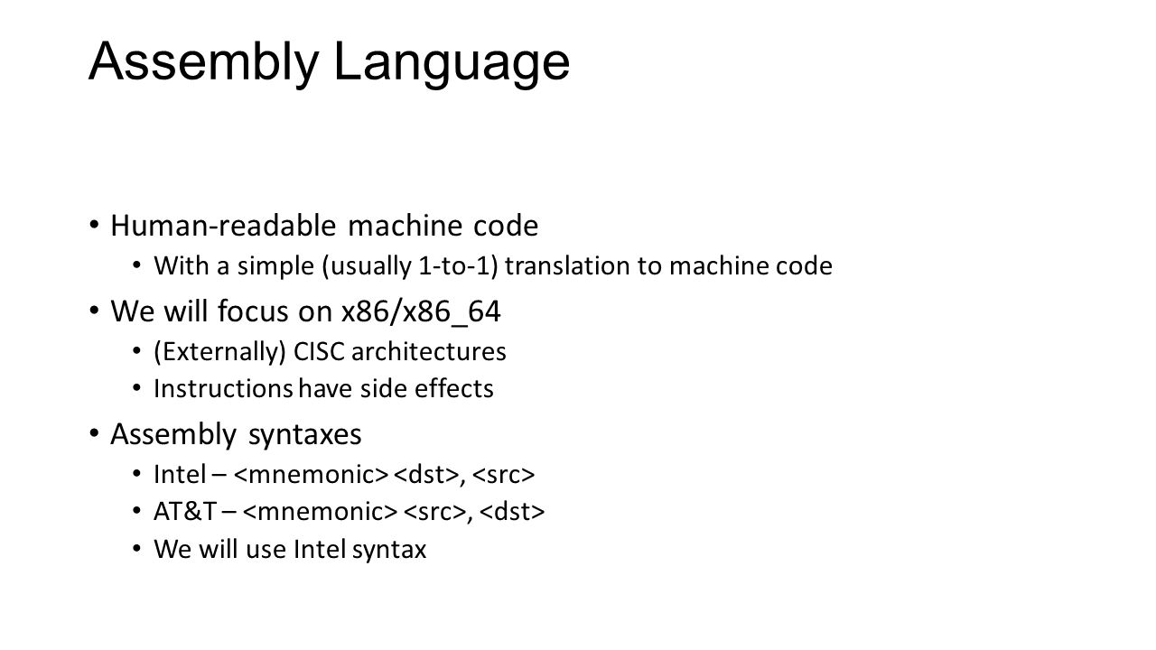 Assembly Language Human-readable machine code With a simple (usually 1-to-1) translation to machine code We will focus on x86/x86_64 (Externally) CISC