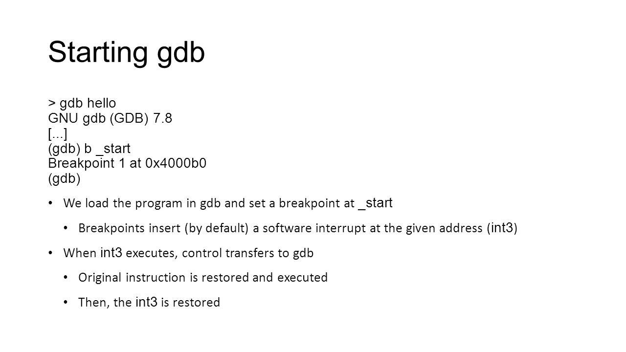 Starting gdb > gdb hello GNU gdb (GDB) 7.8 [...] (gdb) b _start Breakpoint 1 at 0x4000b0 (gdb) We load the program in gdb and set a breakpoint at _sta