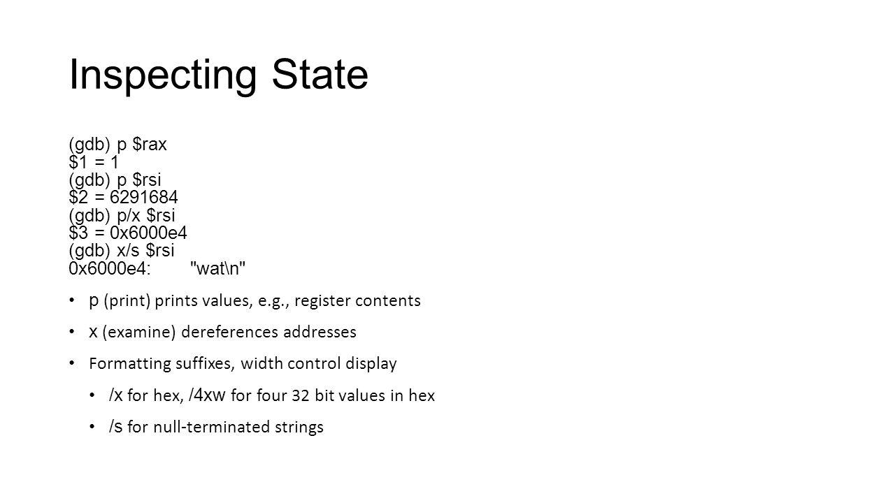 Inspecting State (gdb) p $rax $1 = 1 (gdb) p $rsi $2 = 6291684 (gdb) p/x $rsi $3 = 0x6000e4 (gdb) x/s $rsi 0x6000e4: