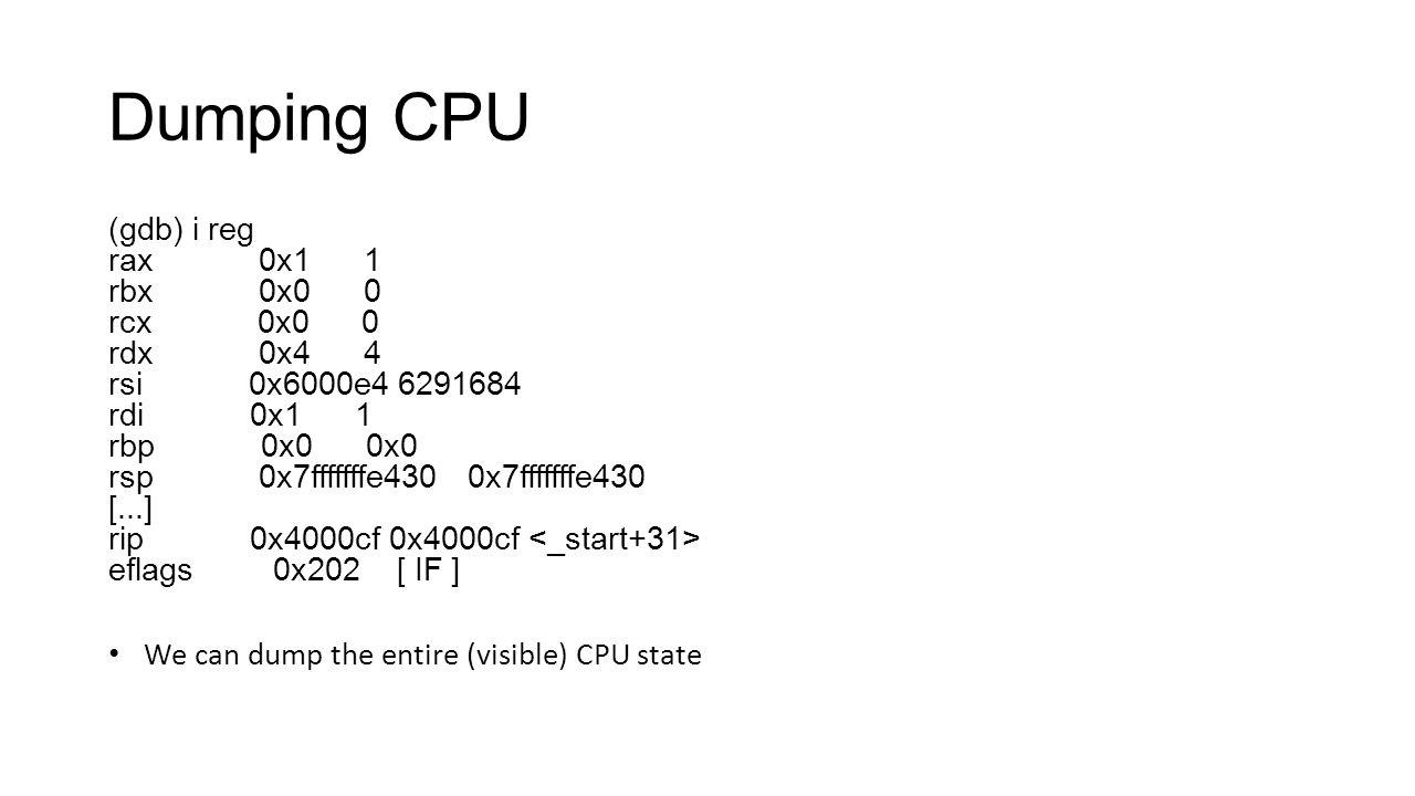 Dumping CPU (gdb) i reg rax 0x1 1 rbx 0x0 0 rcx 0x0 0 rdx 0x4 4 rsi 0x6000e4 6291684 rdi 0x1 1 rbp 0x0 0x0 rsp 0x7fffffffe430 0x7fffffffe430 [...] rip