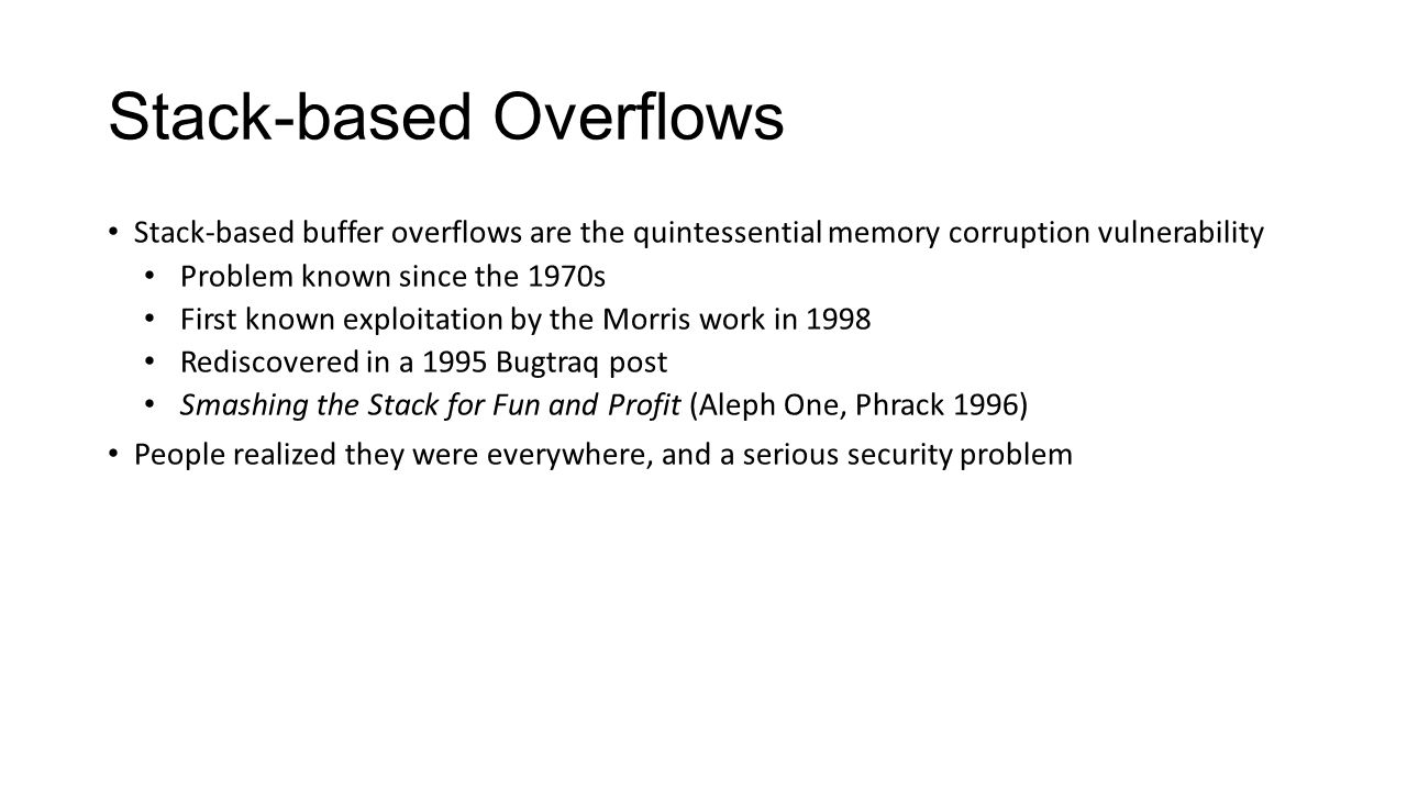Stack-based Overflows Stack-based buffer overflows are the quintessential memory corruption vulnerability Problem known since the 1970s First known ex