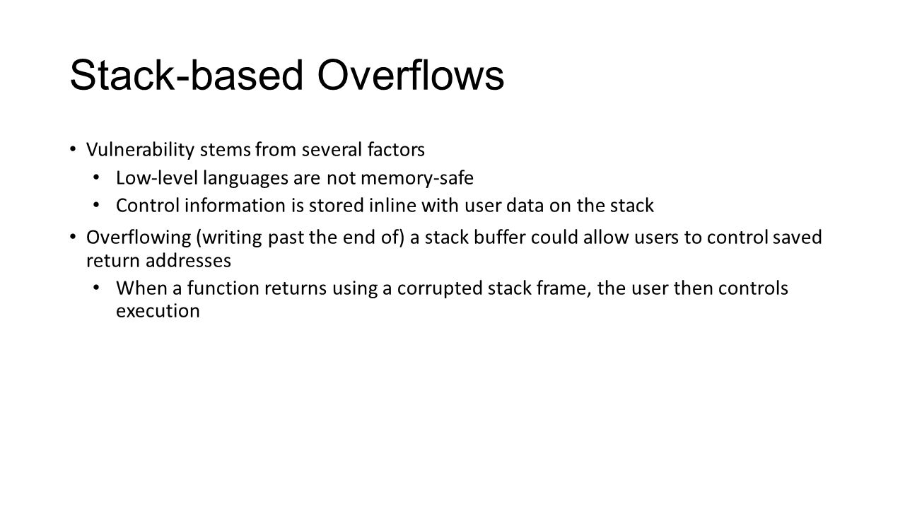 Stack-based Overflows Vulnerability stems from several factors Low-level languages are not memory-safe Control information is stored inline with user