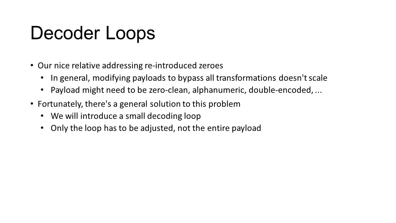 Decoder Loops Our nice relative addressing re-introduced zeroes In general, modifying payloads to bypass all transformations doesn't scale Payload mig