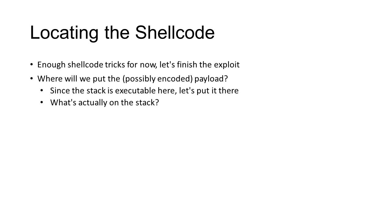 Locating the Shellcode Enough shellcode tricks for now, let's finish the exploit Where will we put the (possibly encoded) payload? Since the stack is