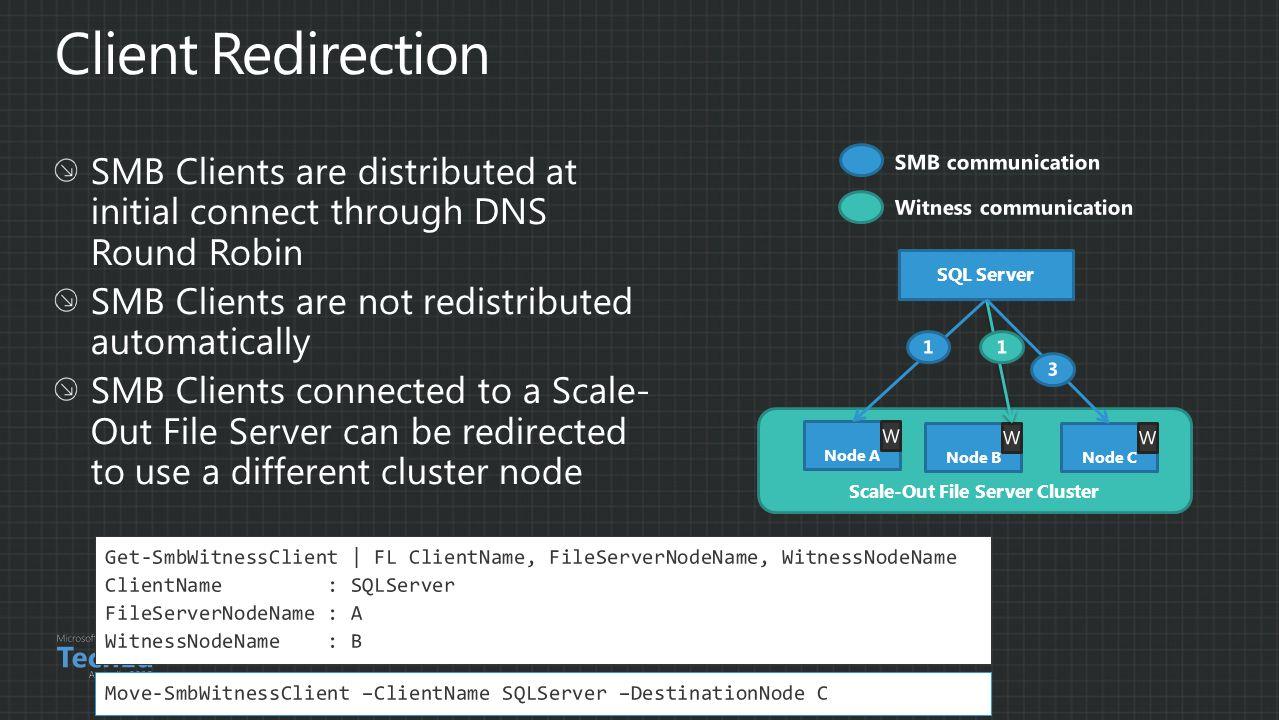 Scale-Out File Server Cluster Node A Node B SQL Server Node C Get-SmbWitnessClient | FL ClientName, FileServerNodeName, WitnessNodeName ClientName : SQLServer FileServerNodeName : A WitnessNodeName : B Move-SmbWitnessClient –ClientName SQLServer –DestinationNode C
