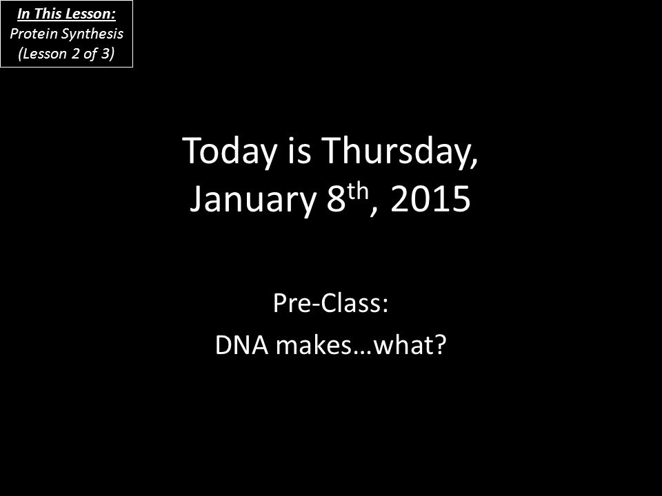 Today is Thursday, January 8 th, 2015 Pre-Class: DNA makes…what.