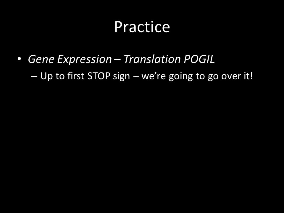 Practice Gene Expression – Translation POGIL – Up to first STOP sign – we're going to go over it!