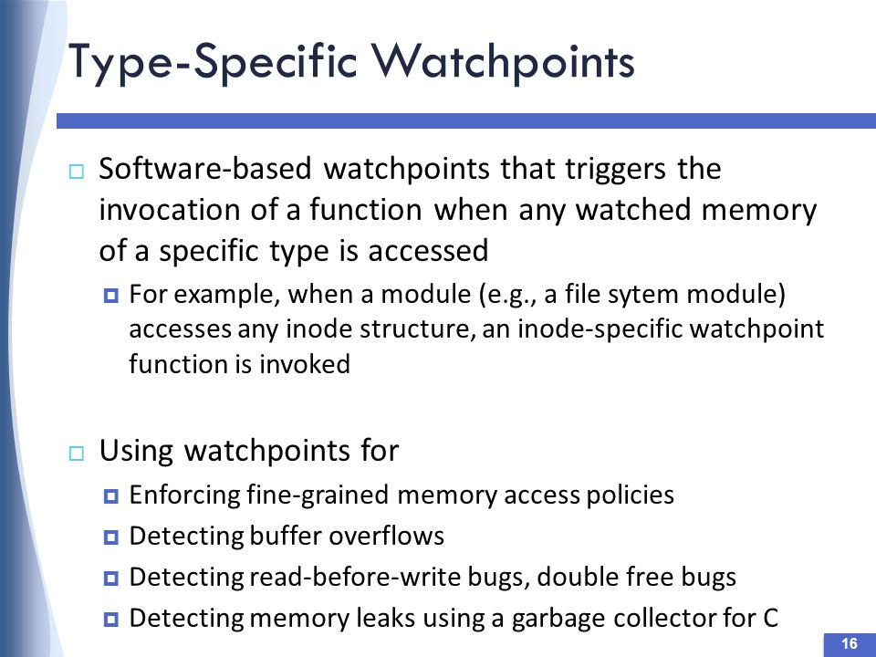 Type-Specific Watchpoints 16  Software-based watchpoints that triggers the invocation of a function when any watched memory of a specific type is accessed  For example, when a module (e.g., a file sytem module) accesses any inode structure, an inode-specific watchpoint function is invoked  Using watchpoints for  Enforcing fine-grained memory access policies  Detecting buffer overflows  Detecting read-before-write bugs, double free bugs  Detecting memory leaks using a garbage collector for C
