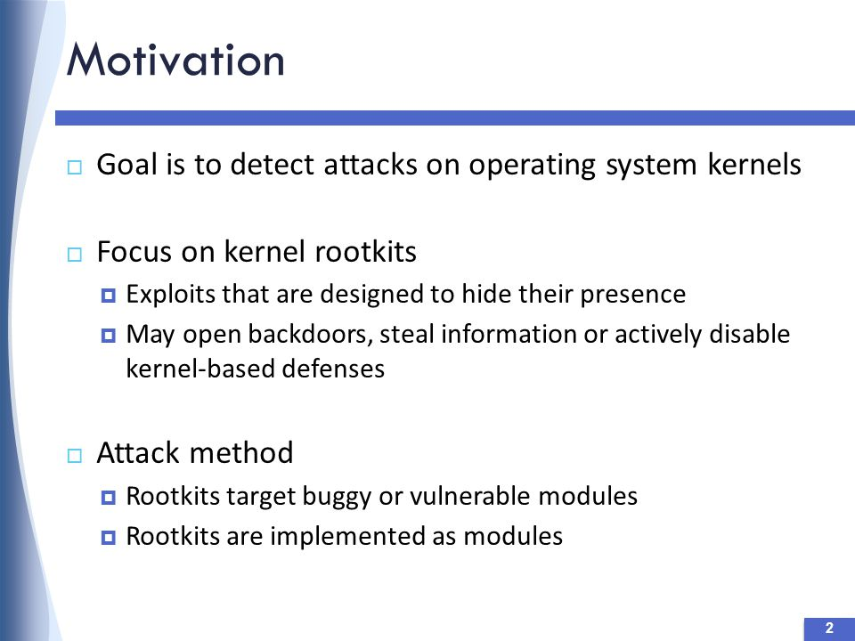 Motivation 2  Goal is to detect attacks on operating system kernels  Focus on kernel rootkits  Exploits that are designed to hide their presence  May open backdoors, steal information or actively disable kernel-based defenses  Attack method  Rootkits target buggy or vulnerable modules  Rootkits are implemented as modules