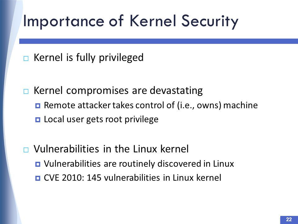 Importance of Kernel Security  Kernel is fully privileged  Kernel compromises are devastating  Remote attacker takes control of (i.e., owns) machine  Local user gets root privilege  Vulnerabilities in the Linux kernel  Vulnerabilities are routinely discovered in Linux  CVE 2010: 145 vulnerabilities in Linux kernel 22
