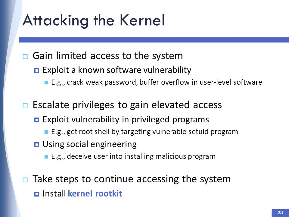 Attacking the Kernel 23  Gain limited access to the system  Exploit a known software vulnerability E.g., crack weak password, buffer overflow in user-level software  Escalate privileges to gain elevated access  Exploit vulnerability in privileged programs E.g., get root shell by targeting vulnerable setuid program  Using social engineering E.g., deceive user into installing malicious program  Take steps to continue accessing the system  Install kernel rootkit