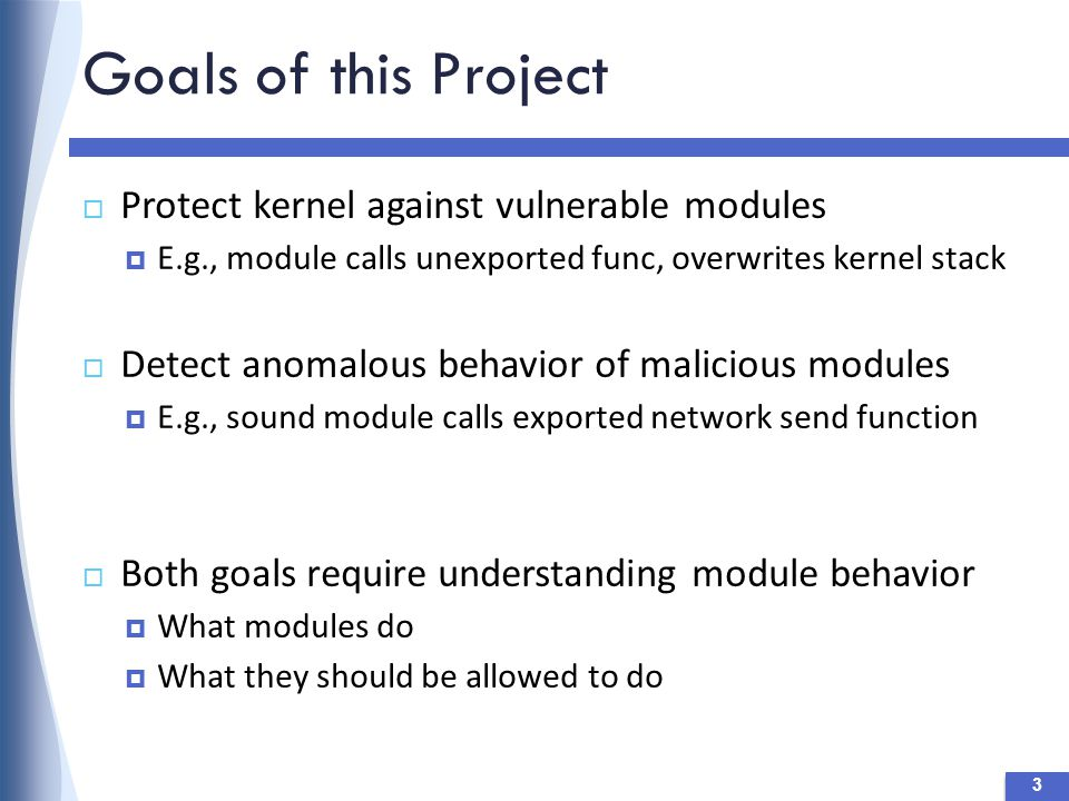 Goals of this Project 3  Protect kernel against vulnerable modules  E.g., module calls unexported func, overwrites kernel stack  Detect anomalous behavior of malicious modules  E.g., sound module calls exported network send function  Both goals require understanding module behavior  What modules do  What they should be allowed to do