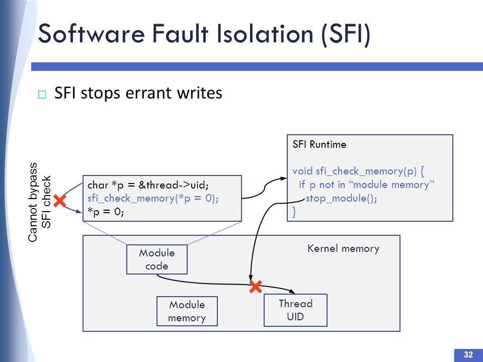 Software Fault Isolation (SFI)  SFI stops errant writes Module code Kernel memory Thread UID char *p = &thread->uid; sfi_check_memory(*p = 0); *p = 0; SFI Runtime void sfi_check_memory(p) { if p not in module memory stop_module(); } Module memory Cannot bypass SFI check 32