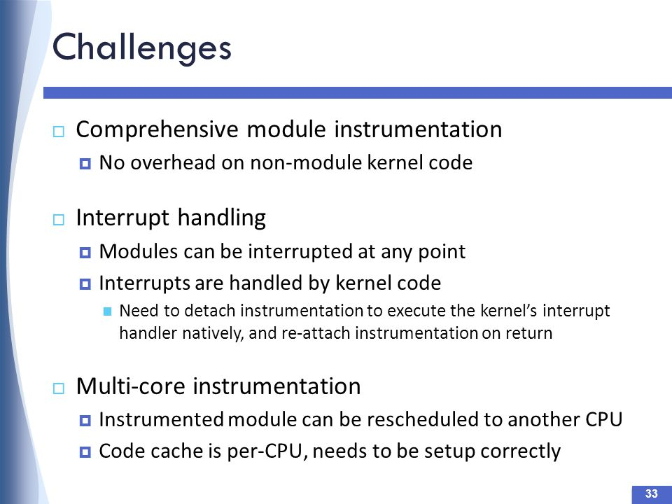 Challenges 33  Comprehensive module instrumentation  No overhead on non-module kernel code  Interrupt handling  Modules can be interrupted at any point  Interrupts are handled by kernel code Need to detach instrumentation to execute the kernel's interrupt handler natively, and re-attach instrumentation on return  Multi-core instrumentation  Instrumented module can be rescheduled to another CPU  Code cache is per-CPU, needs to be setup correctly