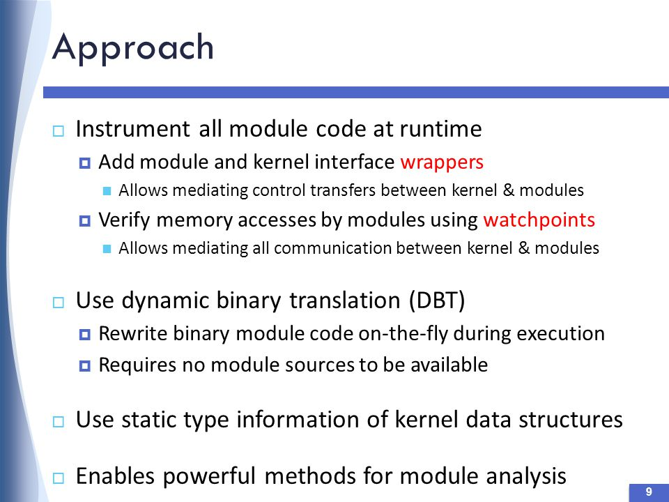 User-Level Drivers  Bugs in modules don't cause kernel exploits  Performance issues, e.g., fuse file systems  Porting effort is non-trivial write not possible User level Kernel memory Thread UID 30 Module code Process Module memory