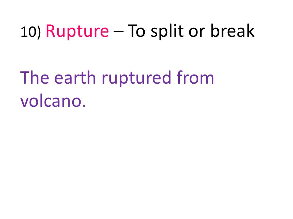 10) Rupture – To split or break The earth ruptured from volcano.