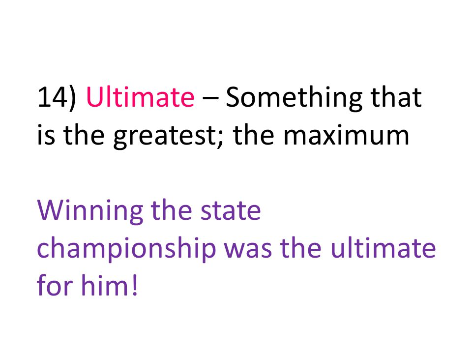 14) Ultimate – Something that is the greatest; the maximum Winning the state championship was the ultimate for him!