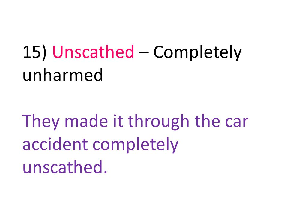 15) Unscathed – Completely unharmed They made it through the car accident completely unscathed.