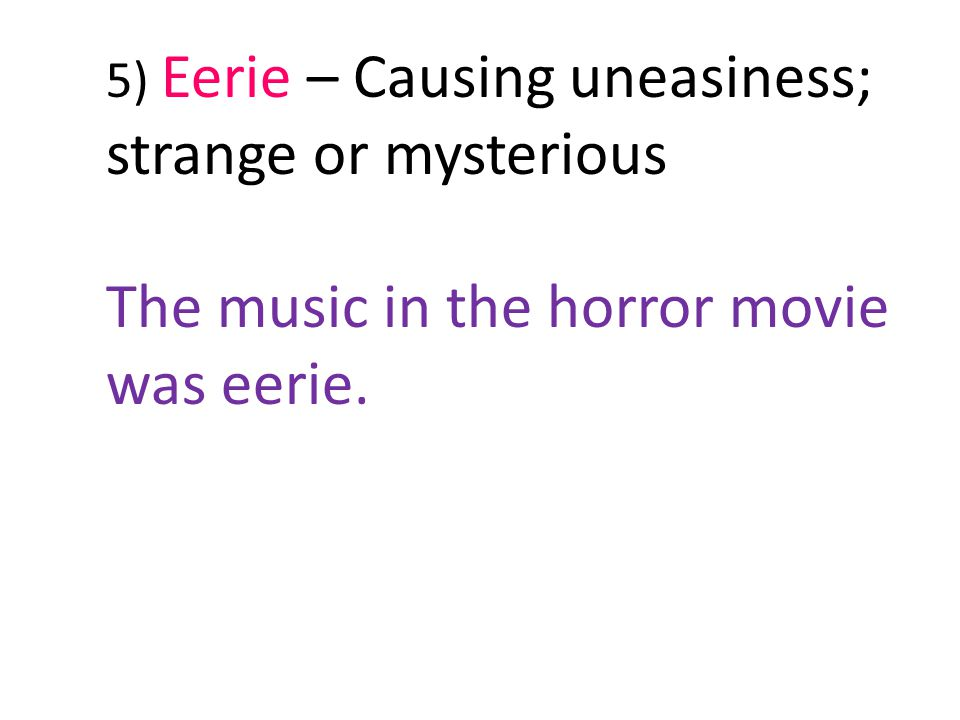 5) Eerie – Causing uneasiness; strange or mysterious The music in the horror movie was eerie.