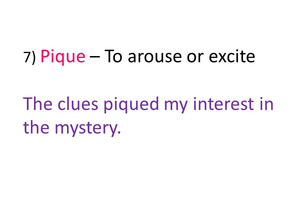 7) Pique – To arouse or excite The clues piqued my interest in the mystery.
