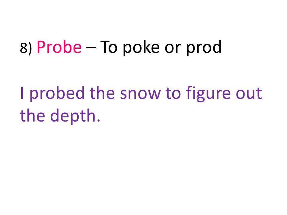 8) Probe – To poke or prod I probed the snow to figure out the depth.