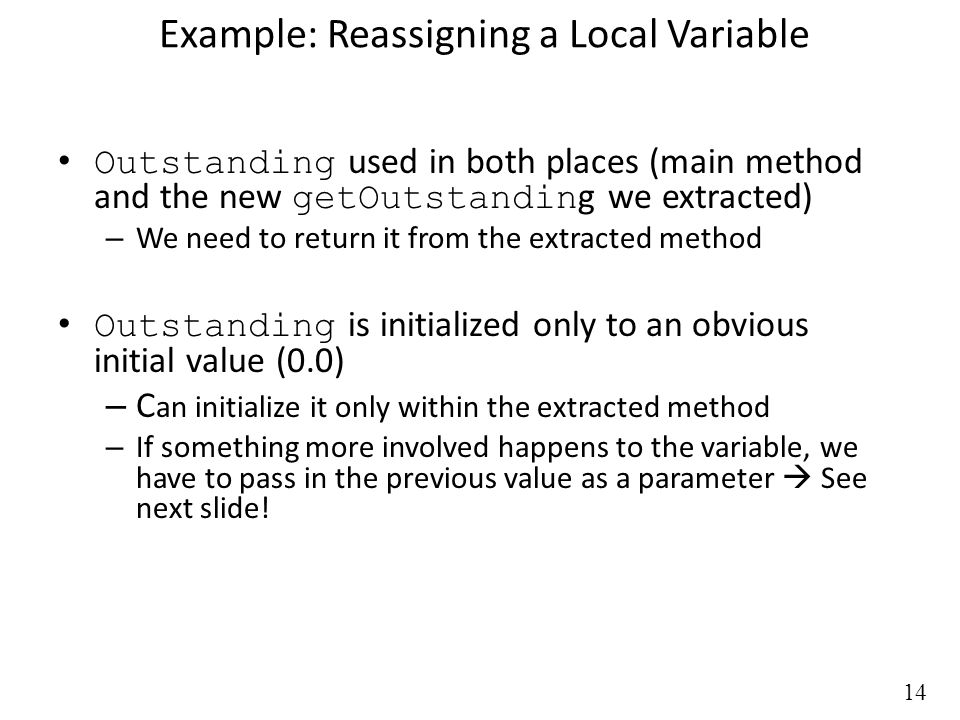 14 Example: Reassigning a Local Variable Outstanding used in both places (main method and the new getOutstandin g we extracted) – We need to return it from the extracted method Outstanding is initialized only to an obvious initial value (0.0) – C an initialize it only within the extracted method – If something more involved happens to the variable, we have to pass in the previous value as a parameter  See next slide!