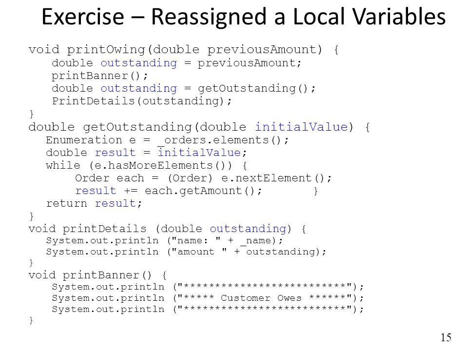 15 Exercise – Reassigned a Local Variables void printOwing(double previousAmount) { double outstanding = previousAmount; printBanner(); double outstanding = getOutstanding(); PrintDetails(outstanding); } double getOutstanding(double initialValue) { Enumeration e = _orders.elements(); double result = initialValue; while (e.hasMoreElements()) { Order each = (Order) e.nextElement(); result += each.getAmount(); } return result; } void printDetails (double outstanding) { System.out.println ( name: + _name); System.out.println ( amount + outstanding); } void printBanner() { System.out.println ( ************************** ); System.out.println ( ***** Customer Owes ****** ); System.out.println ( ************************** ); }