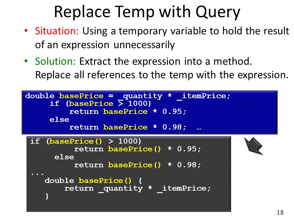 18 Replace Temp with Query Situation: Using a temporary variable to hold the result of an expression unnecessarily Solution: Extract the expression into a method.