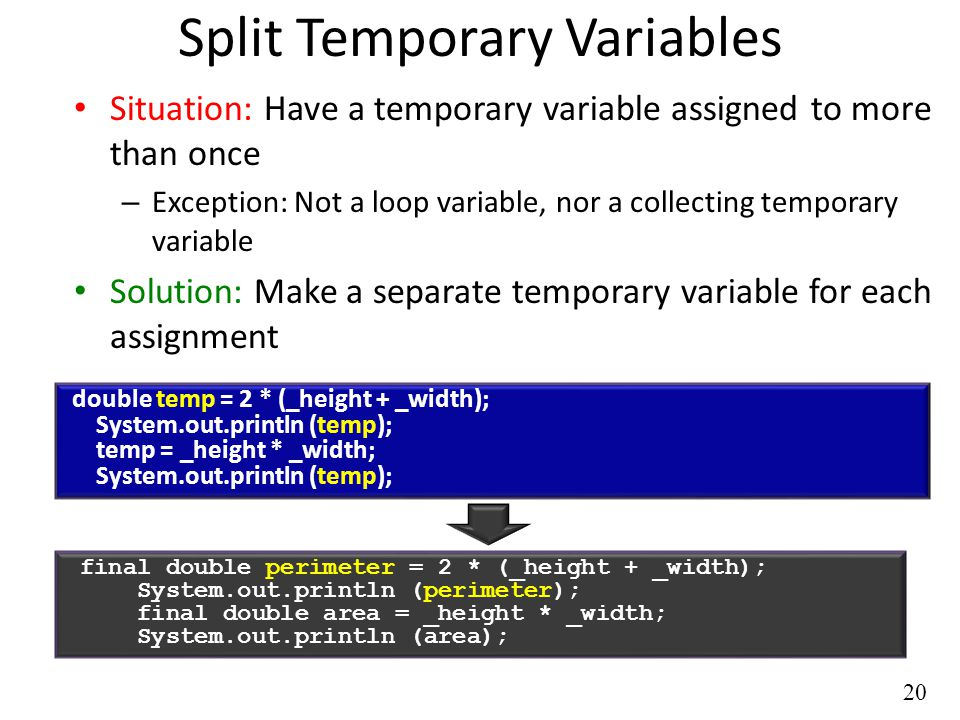 20 Split Temporary Variables Situation: Have a temporary variable assigned to more than once – Exception: Not a loop variable, nor a collecting temporary variable Solution: Make a separate temporary variable for each assignment double temp = 2 * (_height + _width); System.out.println (temp); temp = _height * _width; System.out.println (temp); final double perimeter = 2 * (_height + _width); System.out.println (perimeter); final double area = _height * _width; System.out.println (area);