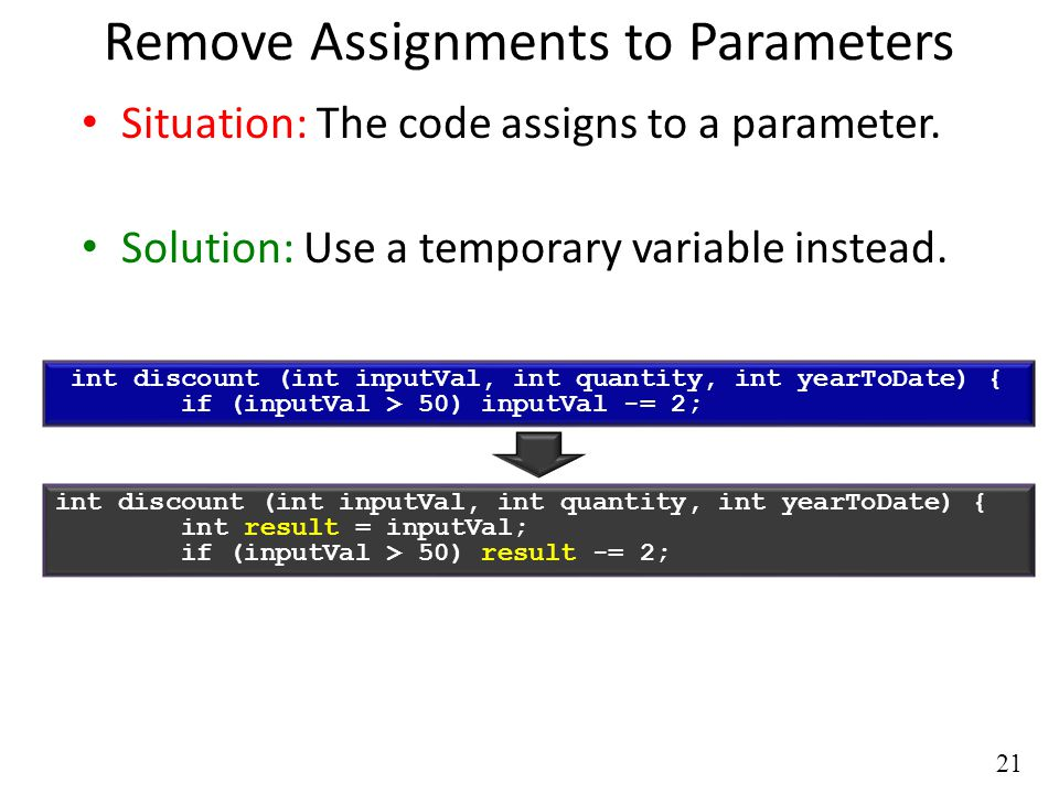 21 Remove Assignments to Parameters Situation: The code assigns to a parameter.