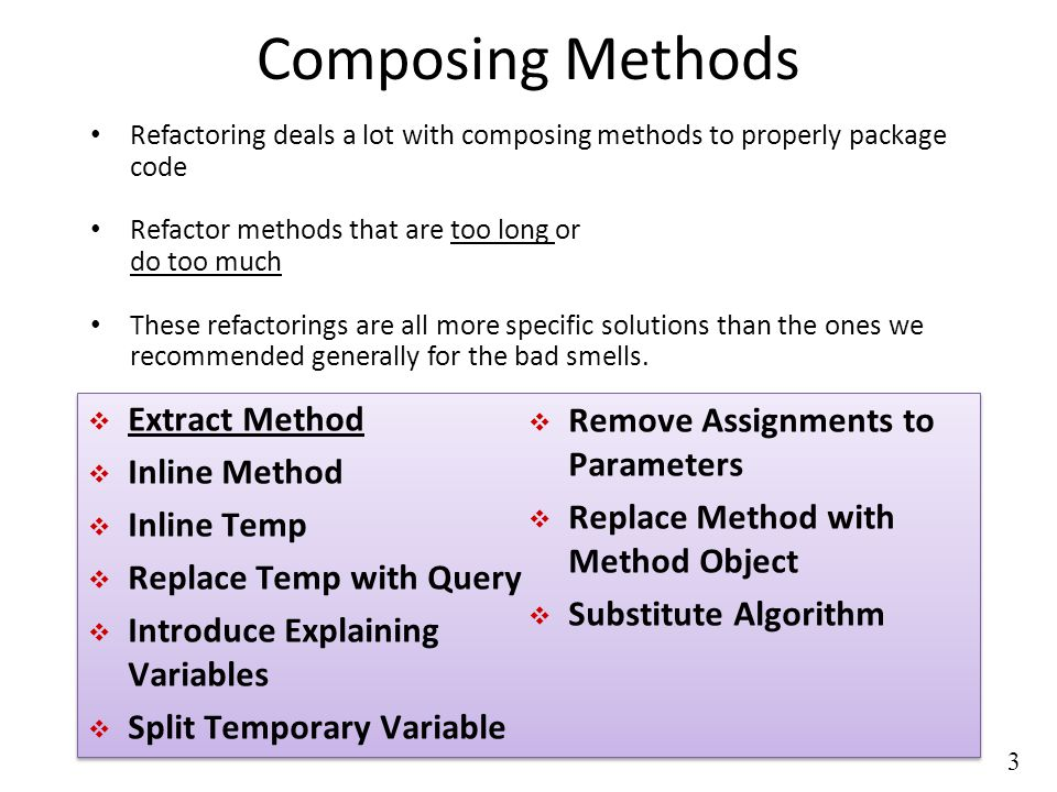 3 Composing Methods Refactoring deals a lot with composing methods to properly package code Refactor methods that are too long or do too much These refactorings are all more specific solutions than the ones we recommended generally for the bad smells.