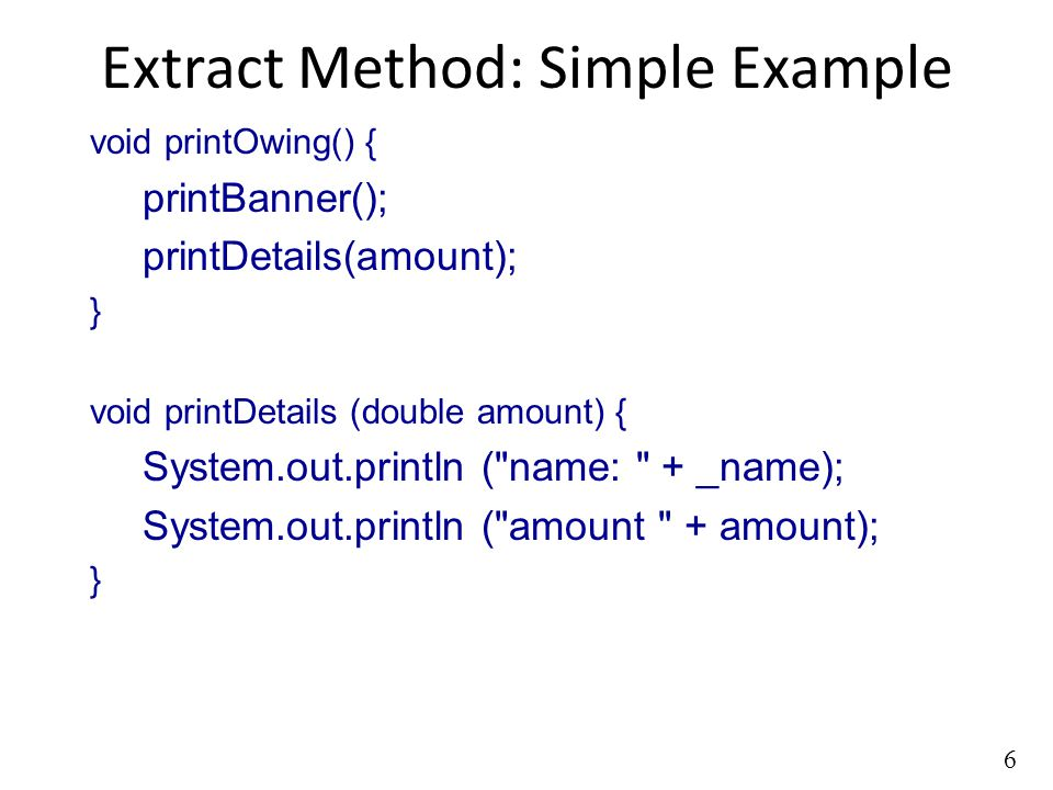 6 Extract Method: Simple Example void printOwing() { printBanner(); printDetails(amount); } void printDetails (double amount) { System.out.println ( name: + _name); System.out.println ( amount + amount); }