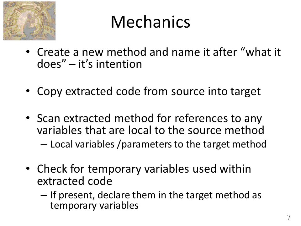 7 Mechanics Create a new method and name it after what it does – it's intention Copy extracted code from source into target Scan extracted method for references to any variables that are local to the source method – Local variables /parameters to the target method Check for temporary variables used within extracted code – If present, declare them in the target method as temporary variables