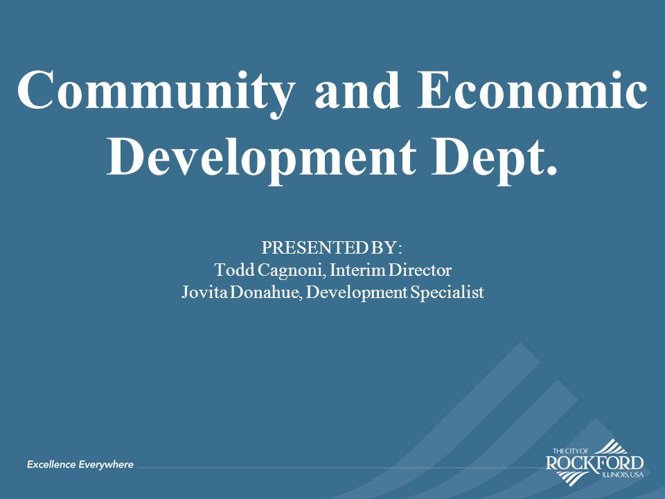 PRESENTED BY: Todd Cagnoni, Interim Director Jovita Donahue, Development Specialist Community and Economic Development Dept.