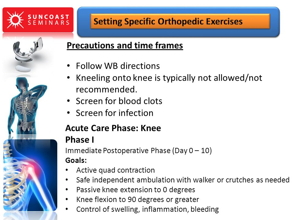 Precautions and time frames Follow WB directions Kneeling onto knee is typically not allowed/not recommended. Screen for blood clots Screen for infect