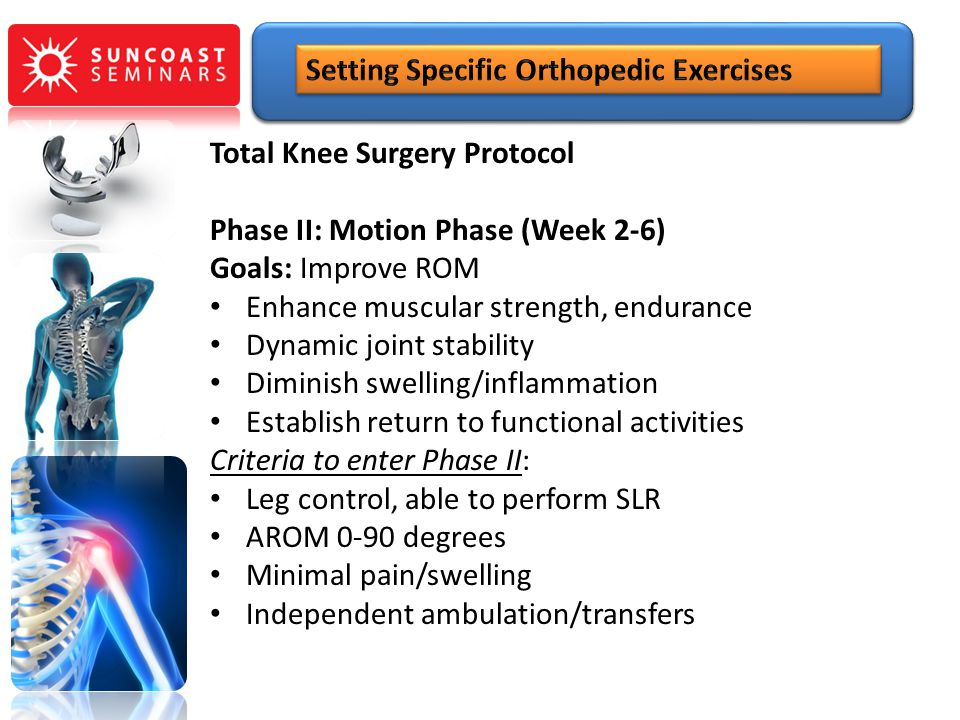 Total Knee Surgery Protocol Phase II: Motion Phase (Week 2-6) Goals: Improve ROM Enhance muscular strength, endurance Dynamic joint stability Diminish