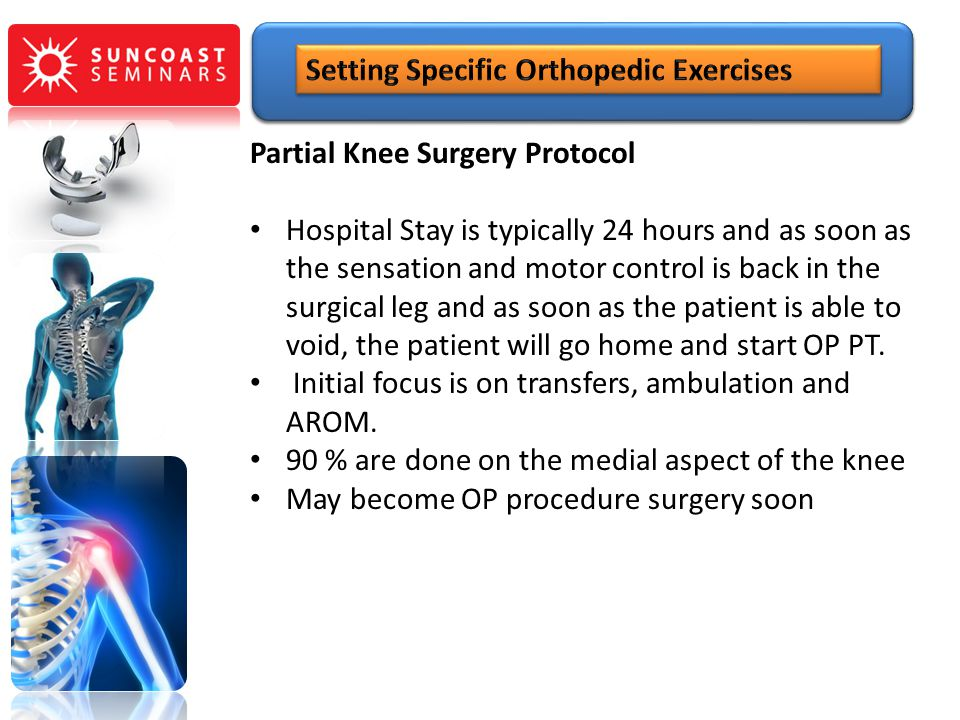 Partial Knee Surgery Protocol Hospital Stay is typically 24 hours and as soon as the sensation and motor control is back in the surgical leg and as so