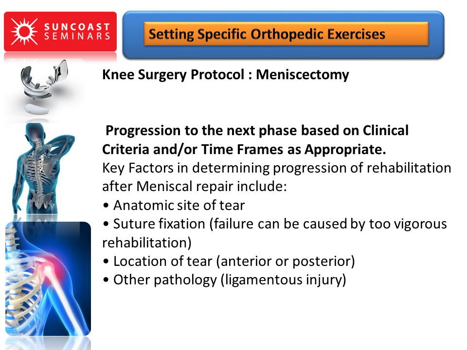Knee Surgery Protocol : Meniscectomy Progression to the next phase based on Clinical Criteria and/or Time Frames as Appropriate. Key Factors in determ