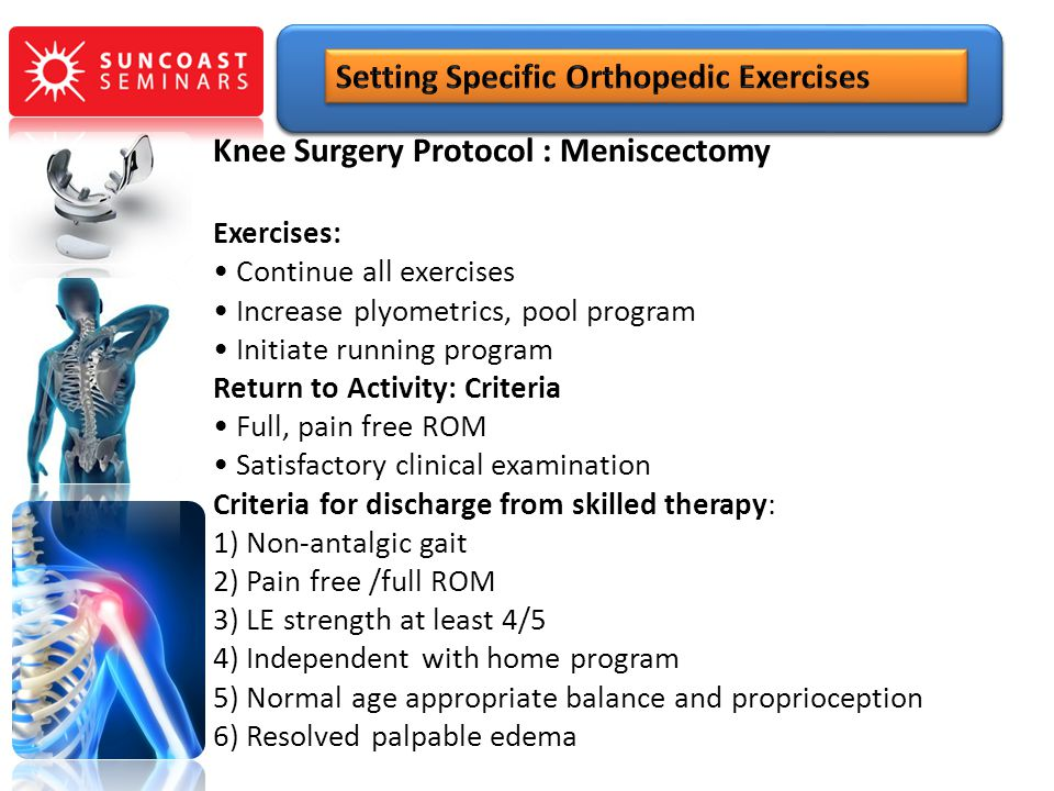 Knee Surgery Protocol : Meniscectomy Exercises: Continue all exercises Increase plyometrics, pool program Initiate running program Return to Activity: