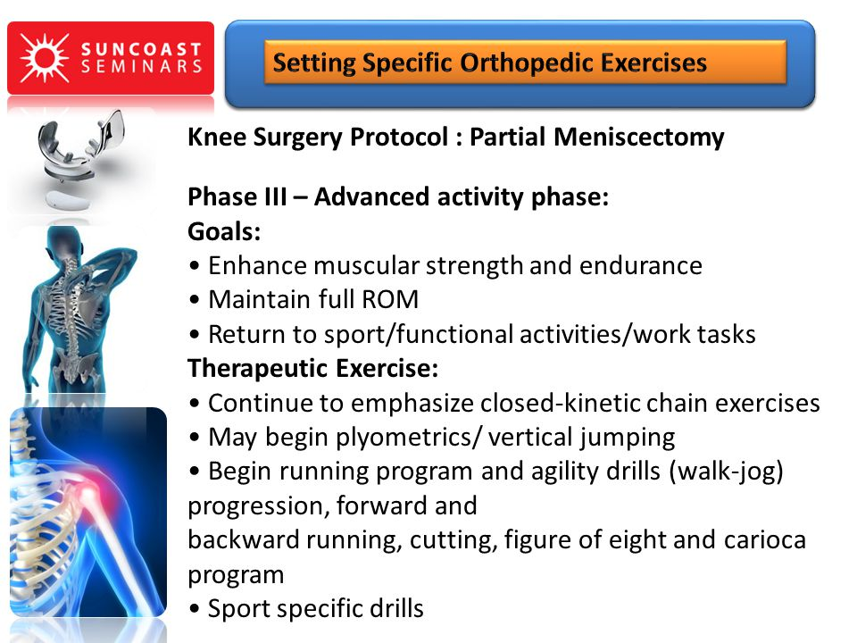 Knee Surgery Protocol : Partial Meniscectomy Phase III – Advanced activity phase: Goals: Enhance muscular strength and endurance Maintain full ROM Ret