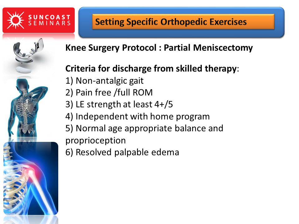 Knee Surgery Protocol : Partial Meniscectomy Criteria for discharge from skilled therapy: 1) Non-antalgic gait 2) Pain free /full ROM 3) LE strength a