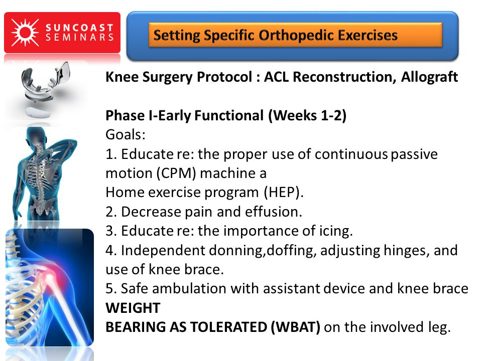 Knee Surgery Protocol : ACL Reconstruction, Allograft Phase I-Early Functional (Weeks 1-2) Goals: 1. Educate re: the proper use of continuous passive