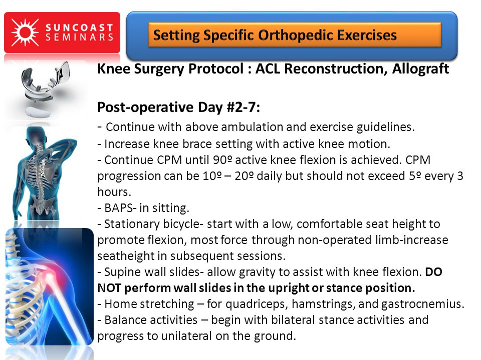 Knee Surgery Protocol : ACL Reconstruction, Allograft Post-operative Day #2-7: - Continue with above ambulation and exercise guidelines. - Increase kn