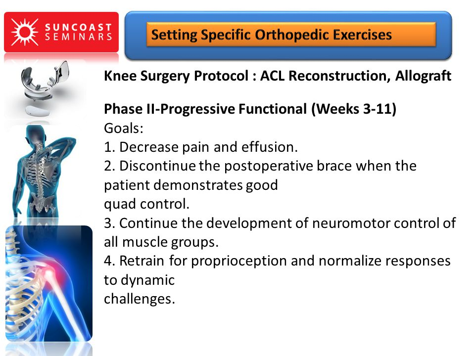 Knee Surgery Protocol : ACL Reconstruction, Allograft Phase II-Progressive Functional (Weeks 3-11) Goals: 1. Decrease pain and effusion. 2. Discontinu